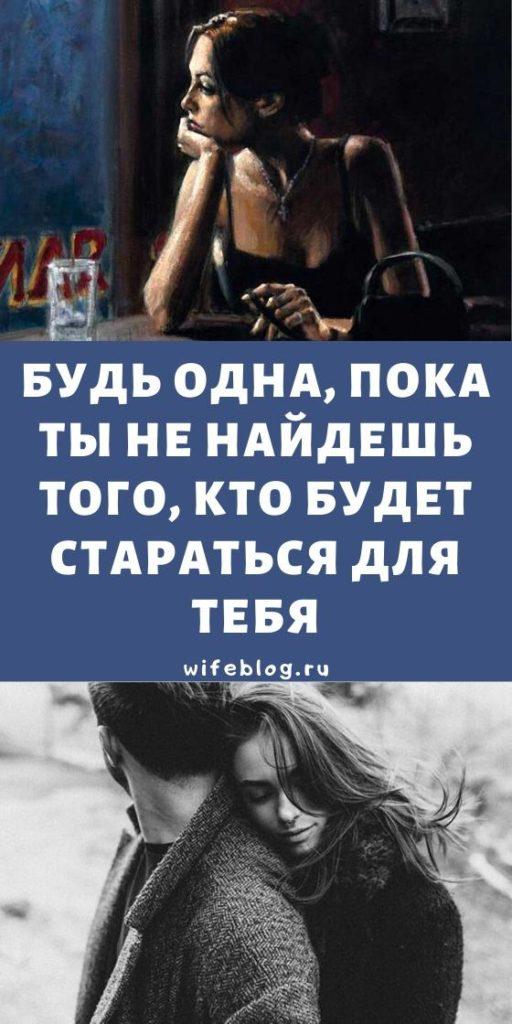 Будь одна, пока ты не найдешь того, кто будет стараться для тебя