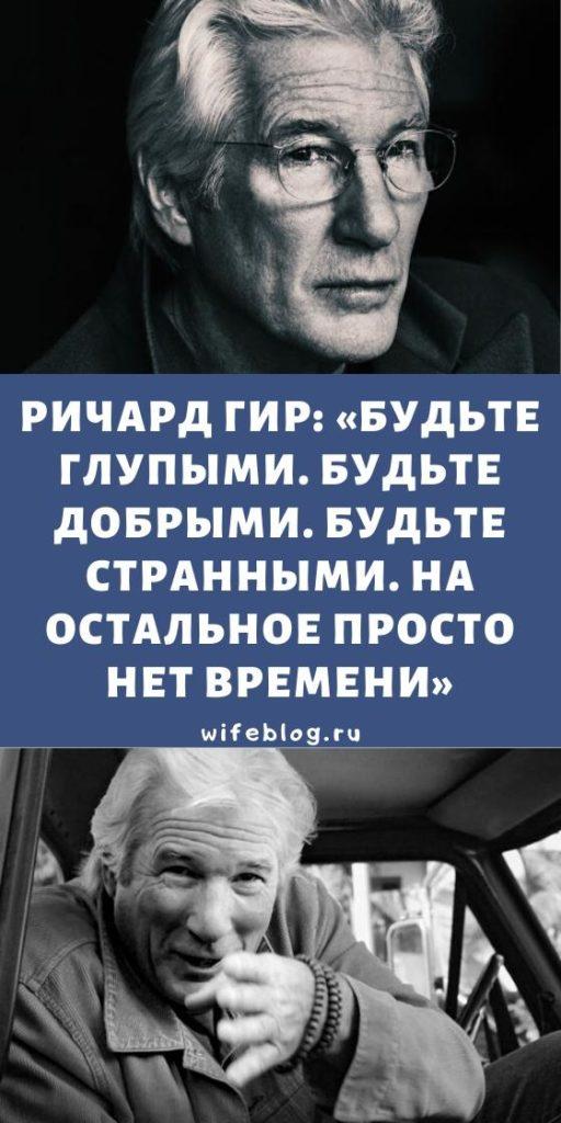 Ричард Гир: «Будьте глупыми. Будьте добрыми. Будьте странными. На остальное просто нет времени»