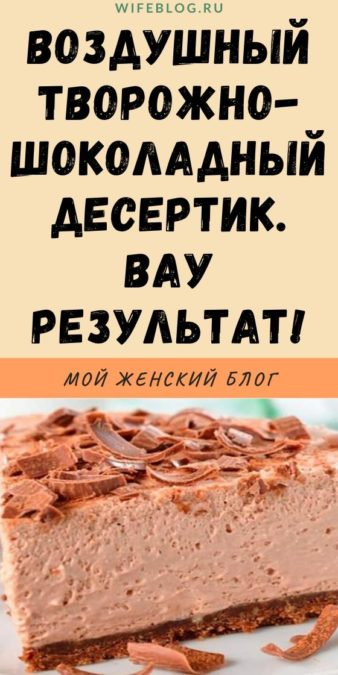 Воздушный творожно-шоколадный десертик. ВАУ результат!