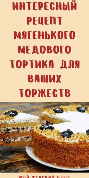 Интересный рецепт мягенького медового тортика для ваших торжеств